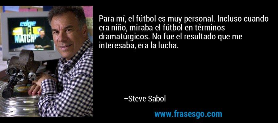 Para mí, el fútbol es muy personal. Incluso cuando era niño, miraba el fútbol en términos dramatúrgicos. No fue el resultado que me interesaba, era la lucha. – Steve Sabol