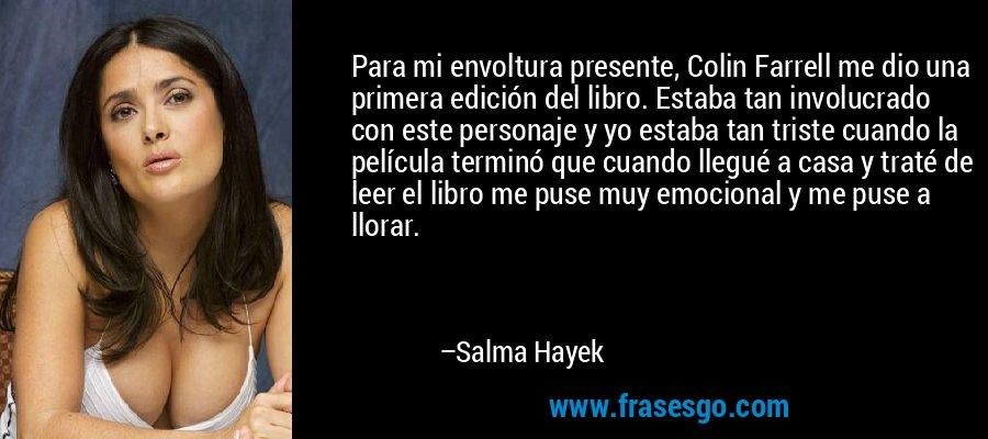 Para mi envoltura presente, Colin Farrell me dio una primera edición del libro. Estaba tan involucrado con este personaje y yo estaba tan triste cuando la película terminó que cuando llegué a casa y traté de leer el libro me puse muy emocional y me puse a llorar. – Salma Hayek