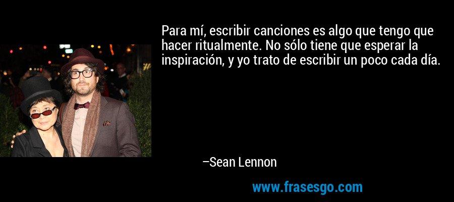 Para mí, escribir canciones es algo que tengo que hacer ritualmente. No sólo tiene que esperar la inspiración, y yo trato de escribir un poco cada día. – Sean Lennon