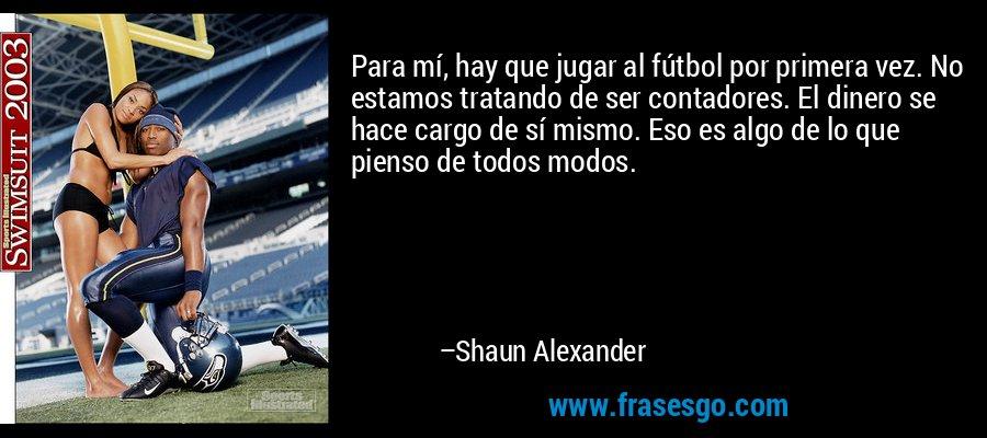 Para mí, hay que jugar al fútbol por primera vez. No estamos tratando de ser contadores. El dinero se hace cargo de sí mismo. Eso es algo de lo que pienso de todos modos. – Shaun Alexander