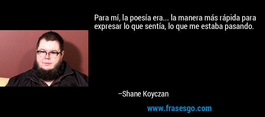 Para mí, la poesía era... la manera más rápida para expresar lo que sentía, lo que me estaba pasando. – Shane Koyczan