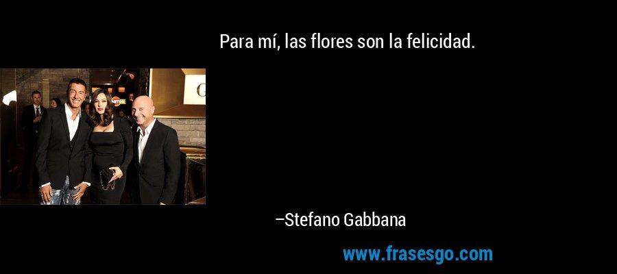 Para mí, las flores son la felicidad. – Stefano Gabbana