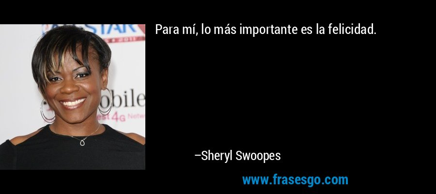 Para mí, lo más importante es la felicidad. – Sheryl Swoopes