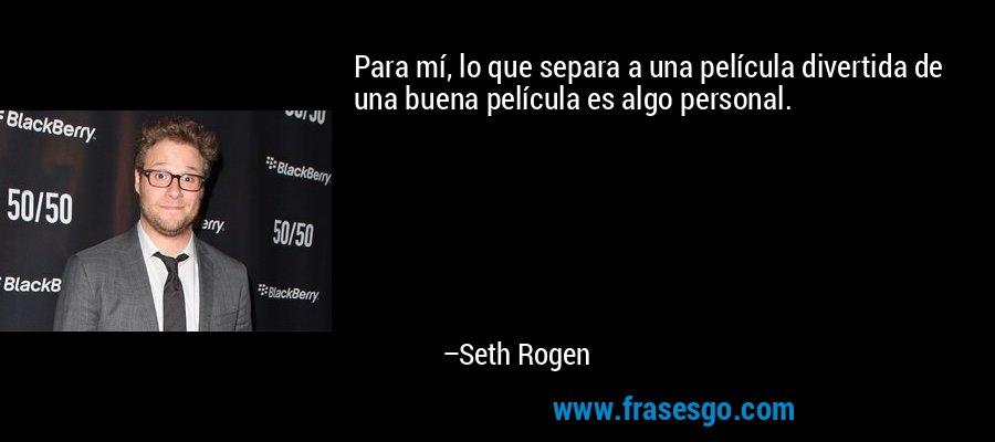 Para mí, lo que separa a una película divertida de una buena película es algo personal. – Seth Rogen