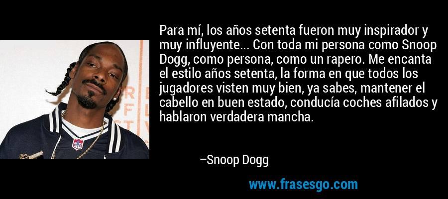 Para mí, los años setenta fueron muy inspirador y muy influyente... Con toda mi persona como Snoop Dogg, como persona, como un rapero. Me encanta el estilo años setenta, la forma en que todos los jugadores visten muy bien, ya sabes, mantener el cabello en buen estado, conducía coches afilados y hablaron verdadera mancha. – Snoop Dogg