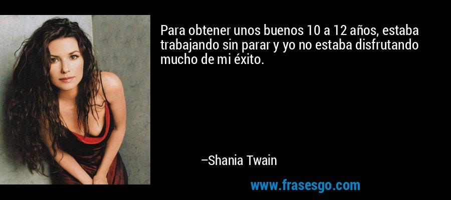 Para obtener unos buenos 10 a 12 años, estaba trabajando sin parar y yo no estaba disfrutando mucho de mi éxito. – Shania Twain