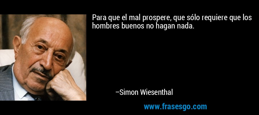 Para que el mal prospere, que sólo requiere que los hombres buenos no hagan nada. – Simon Wiesenthal