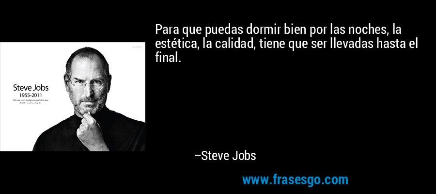 Para que puedas dormir bien por las noches, la estética, la calidad, tiene que ser llevadas hasta el final. – Steve Jobs