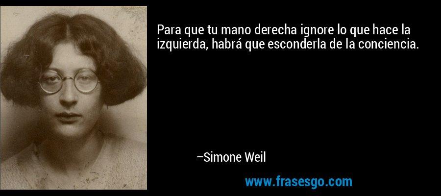 Para que tu mano derecha ignore lo que hace la izquierda, habrá que esconderla de la conciencia. – Simone Weil