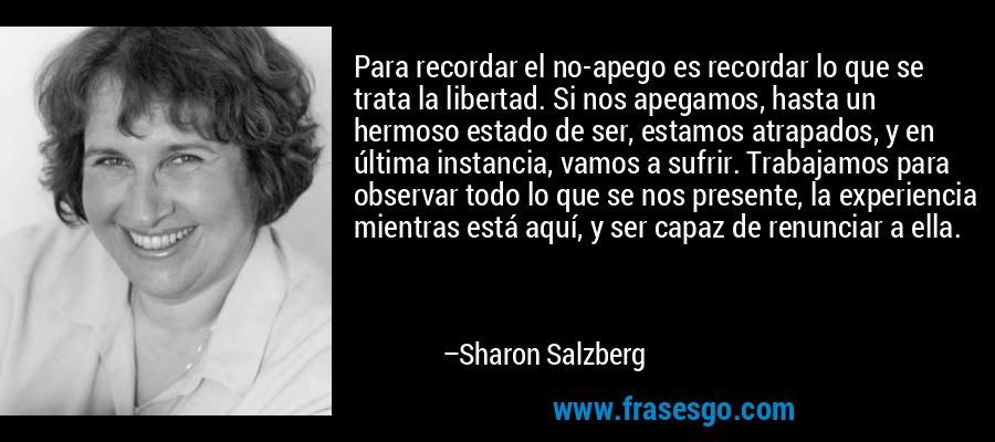 Para recordar el no-apego es recordar lo que se trata la libertad. Si nos apegamos, hasta un hermoso estado de ser, estamos atrapados, y en última instancia, vamos a sufrir. Trabajamos para observar todo lo que se nos presente, la experiencia mientras está aquí, y ser capaz de renunciar a ella. – Sharon Salzberg