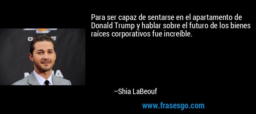 Para ser capaz de sentarse en el apartamento de Donald Trump y hablar sobre el futuro de los bienes raíces corporativos fue increíble. – Shia LaBeouf
