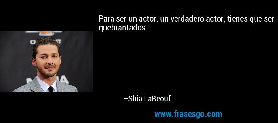 Para ser un actor, un verdadero actor, tienes que ser quebrantados. – Shia LaBeouf