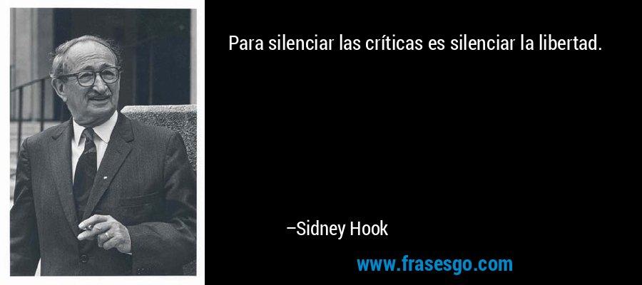 Para silenciar las críticas es silenciar la libertad. – Sidney Hook