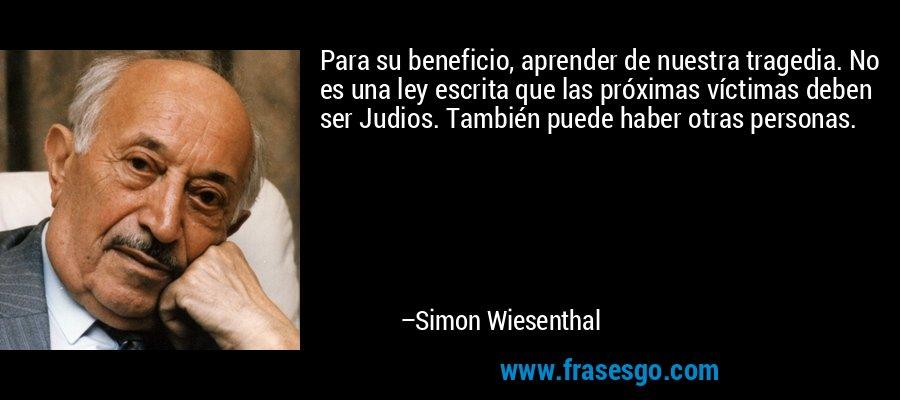 Para su beneficio, aprender de nuestra tragedia. No es una ley escrita que las próximas víctimas deben ser Judios. También puede haber otras personas. – Simon Wiesenthal
