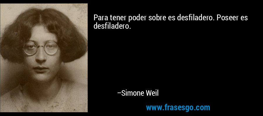 Para tener poder sobre es desfiladero. Poseer es desfiladero. – Simone Weil