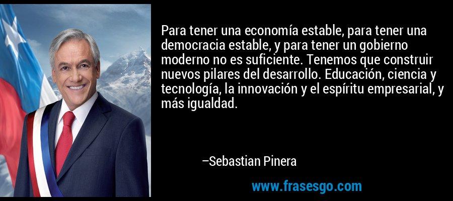 Para tener una economía estable, para tener una democracia estable, y para tener un gobierno moderno no es suficiente. Tenemos que construir nuevos pilares del desarrollo. Educación, ciencia y tecnología, la innovación y el espíritu empresarial, y más igualdad. – Sebastian Pinera