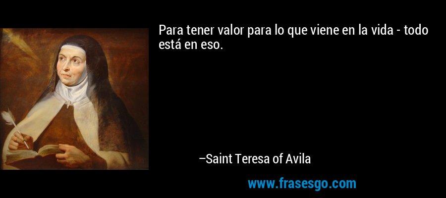 Para tener valor para lo que viene en la vida - todo está en eso. – Saint Teresa of Avila