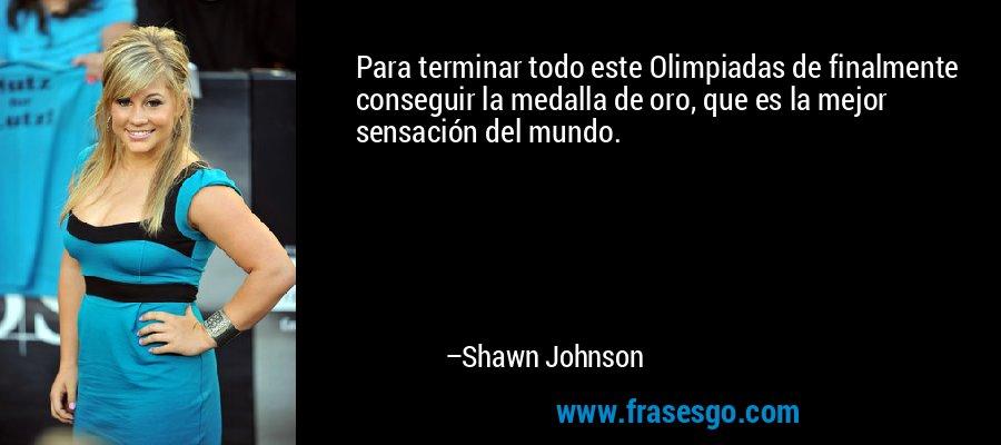Para terminar todo este Olimpiadas de finalmente conseguir la medalla de oro, que es la mejor sensación del mundo. – Shawn Johnson