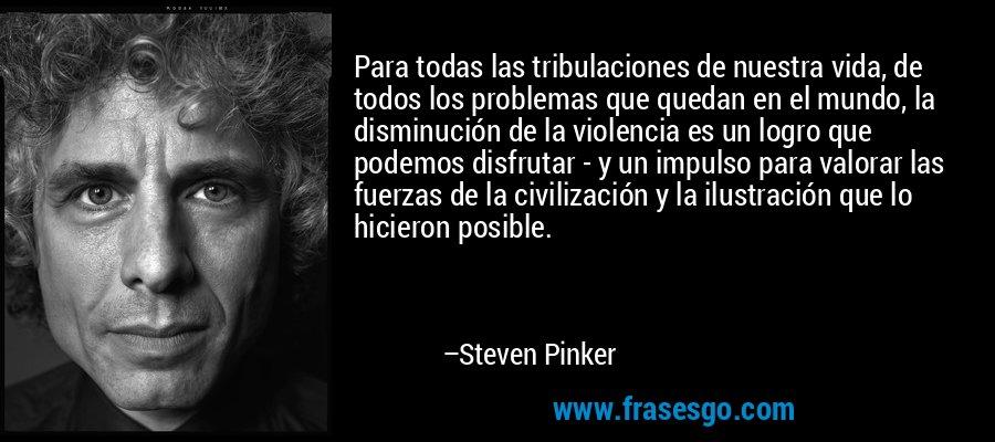 Para todas las tribulaciones de nuestra vida, de todos los problemas que quedan en el mundo, la disminución de la violencia es un logro que podemos disfrutar - y un impulso para valorar las fuerzas de la civilización y la ilustración que lo hicieron posible. – Steven Pinker
