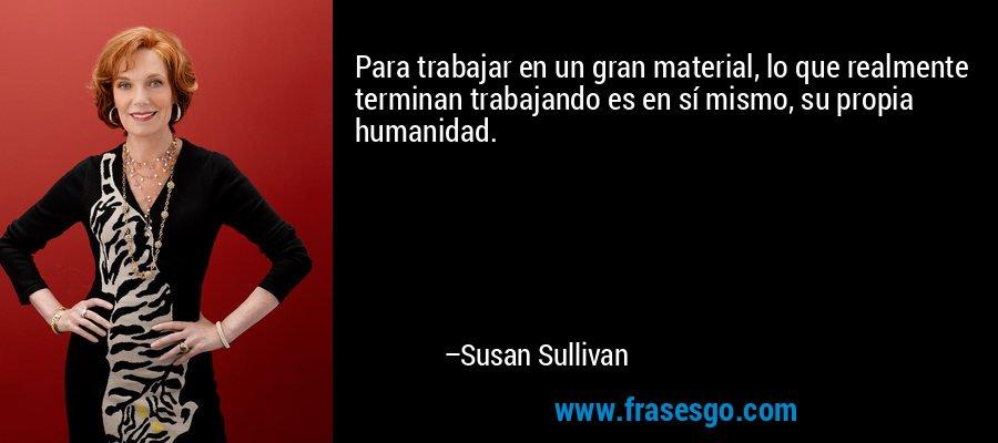 Para trabajar en un gran material, lo que realmente terminan trabajando es en sí mismo, su propia humanidad. – Susan Sullivan