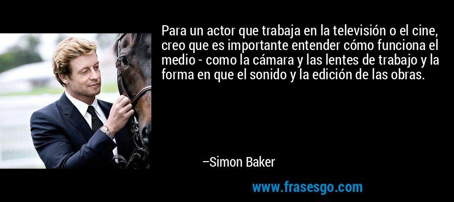 Para un actor que trabaja en la televisión o el cine, creo que es importante entender cómo funciona el medio - como la cámara y las lentes de trabajo y la forma en que el sonido y la edición de las obras. – Simon Baker