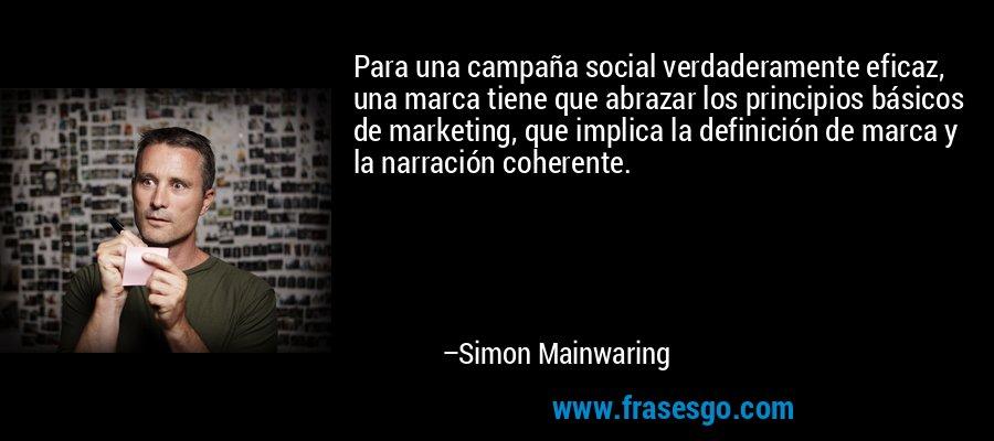 Para una campaña social verdaderamente eficaz, una marca tiene que abrazar los principios básicos de marketing, que implica la definición de marca y la narración coherente. – Simon Mainwaring
