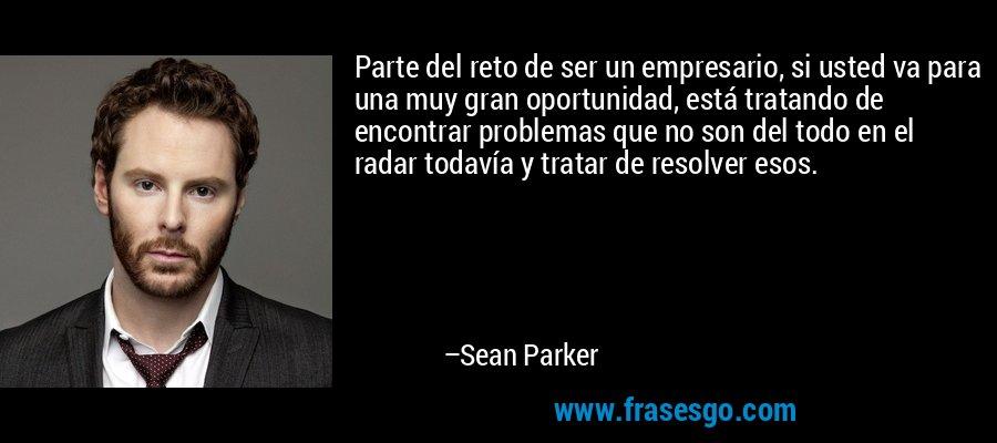 Parte del reto de ser un empresario, si usted va para una muy gran oportunidad, está tratando de encontrar problemas que no son del todo en el radar todavía y tratar de resolver esos. – Sean Parker