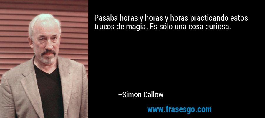 Pasaba horas y horas y horas practicando estos trucos de magia. Es sólo una cosa curiosa. – Simon Callow