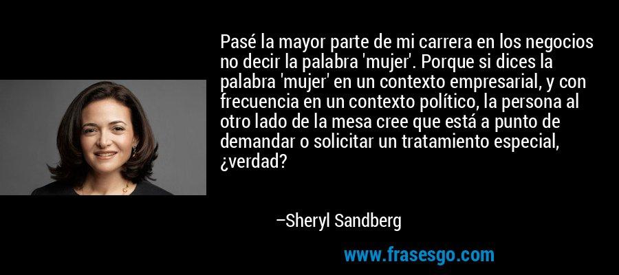 Pasé la mayor parte de mi carrera en los negocios no decir la palabra 'mujer'. Porque si dices la palabra 'mujer' en un contexto empresarial, y con frecuencia en un contexto político, la persona al otro lado de la mesa cree que está a punto de demandar o solicitar un tratamiento especial, ¿verdad? – Sheryl Sandberg