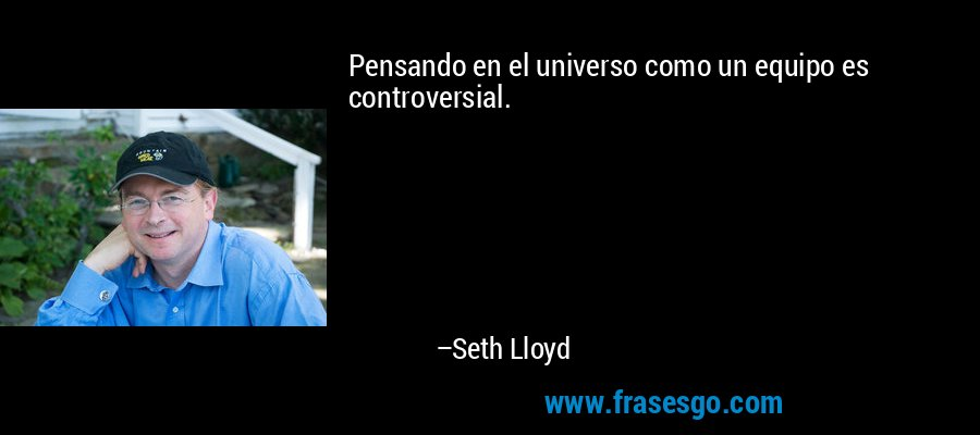 Pensando en el universo como un equipo es controversial. – Seth Lloyd