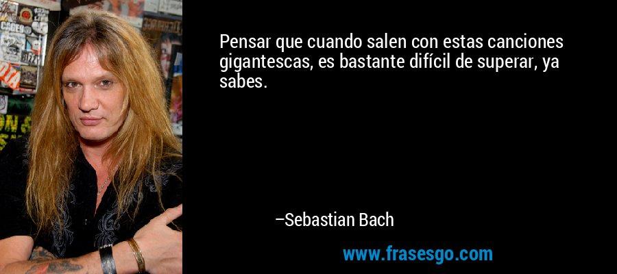 Pensar que cuando salen con estas canciones gigantescas, es bastante difícil de superar, ya sabes. – Sebastian Bach