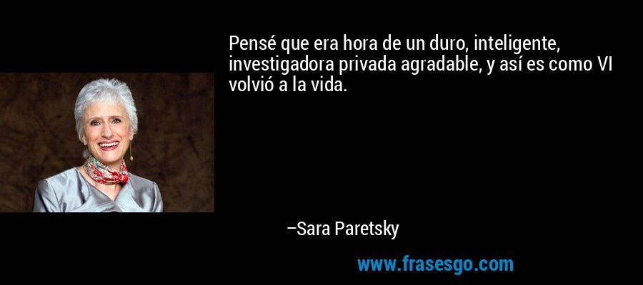 Pensé que era hora de un duro, inteligente, investigadora privada agradable, y así es como VI volvió a la vida. – Sara Paretsky