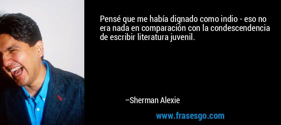 Pensé que me había dignado como indio - eso no era nada en comparación con la condescendencia de escribir literatura juvenil. – Sherman Alexie