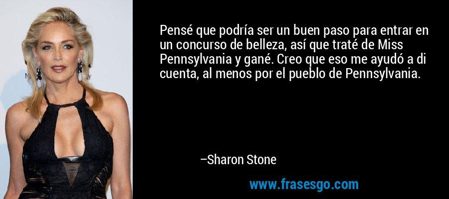 Pensé que podría ser un buen paso para entrar en un concurso de belleza, así que traté de Miss Pennsylvania y gané. Creo que eso me ayudó a di cuenta, al menos por el pueblo de Pennsylvania. – Sharon Stone