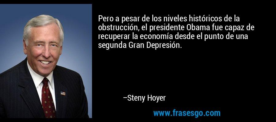 Pero a pesar de los niveles históricos de la obstrucción, el presidente Obama fue capaz de recuperar la economía desde el punto de una segunda Gran Depresión. – Steny Hoyer