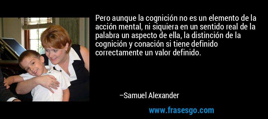 Pero aunque la cognición no es un elemento de la acción mental, ni siquiera en un sentido real de la palabra un aspecto de ella, la distinción de la cognición y conación si tiene definido correctamente un valor definido. – Samuel Alexander