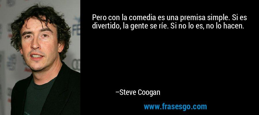 Pero con la comedia es una premisa simple. Si es divertido, la gente se ríe. Si no lo es, no lo hacen. – Steve Coogan