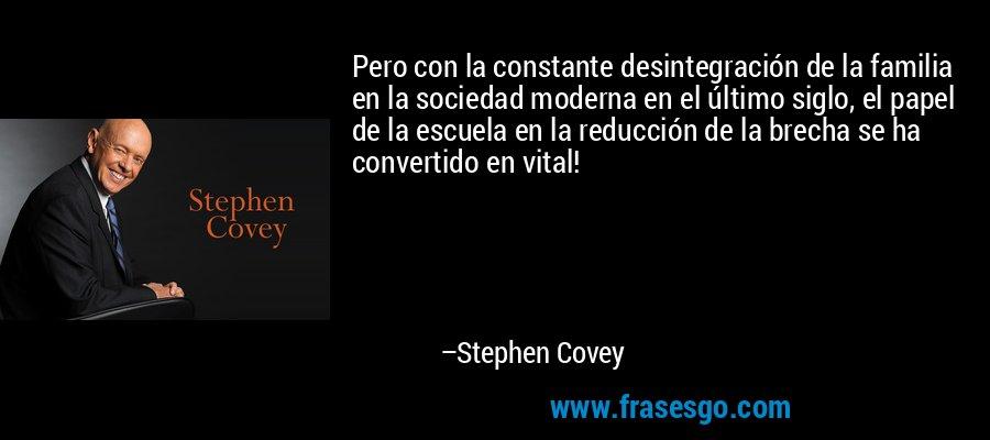 Pero con la constante desintegración de la familia en la sociedad moderna en el último siglo, el papel de la escuela en la reducción de la brecha se ha convertido en vital! – Stephen Covey