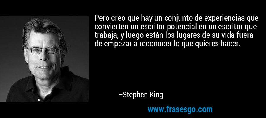 Pero creo que hay un conjunto de experiencias que convierten un escritor potencial en un escritor que trabaja, y luego están los lugares de su vida fuera de empezar a reconocer lo que quieres hacer. – Stephen King