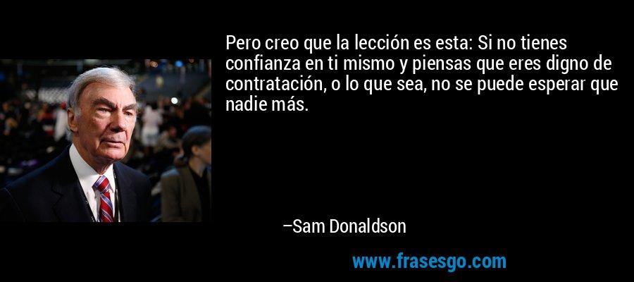 Pero creo que la lección es esta: Si no tienes confianza en ti mismo y piensas que eres digno de contratación, o lo que sea, no se puede esperar que nadie más. – Sam Donaldson