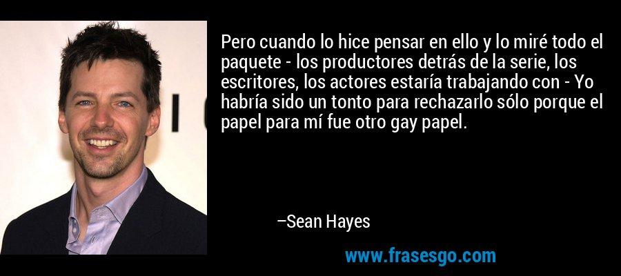 Pero cuando lo hice pensar en ello y lo miré todo el paquete - los productores detrás de la serie, los escritores, los actores estaría trabajando con - Yo habría sido un tonto para rechazarlo sólo porque el papel para mí fue otro gay papel. – Sean Hayes