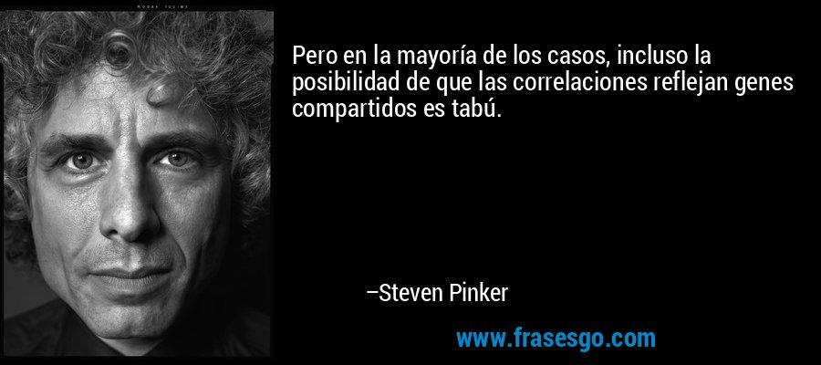 Pero en la mayoría de los casos, incluso la posibilidad de que las correlaciones reflejan genes compartidos es tabú. – Steven Pinker