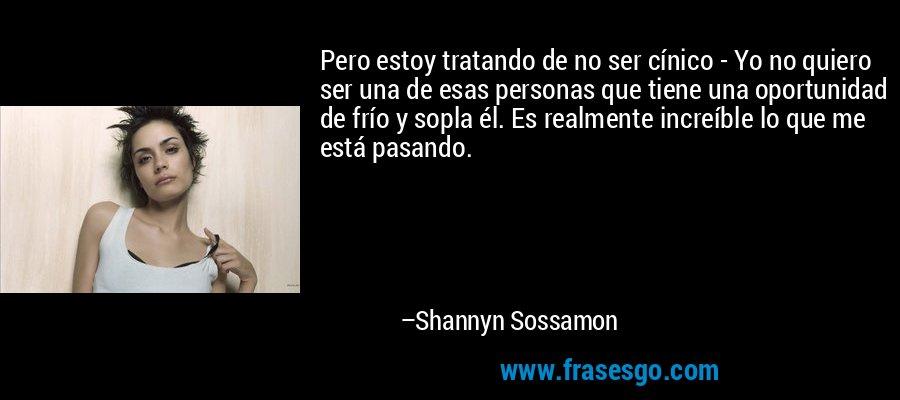 Pero estoy tratando de no ser cínico - Yo no quiero ser una de esas personas que tiene una oportunidad de frío y sopla él. Es realmente increíble lo que me está pasando. – Shannyn Sossamon