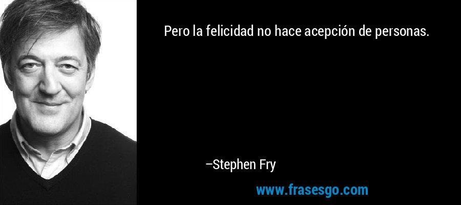 Pero la felicidad no hace acepción de personas. – Stephen Fry