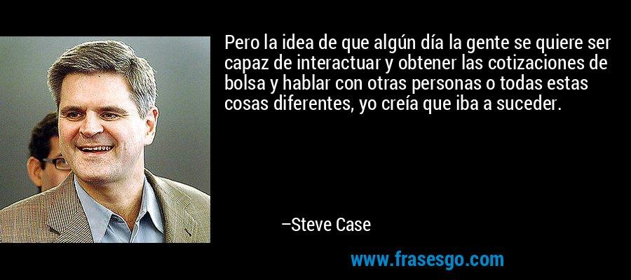 Pero la idea de que algún día la gente se quiere ser capaz de interactuar y obtener las cotizaciones de bolsa y hablar con otras personas o todas estas cosas diferentes, yo creía que iba a suceder. – Steve Case