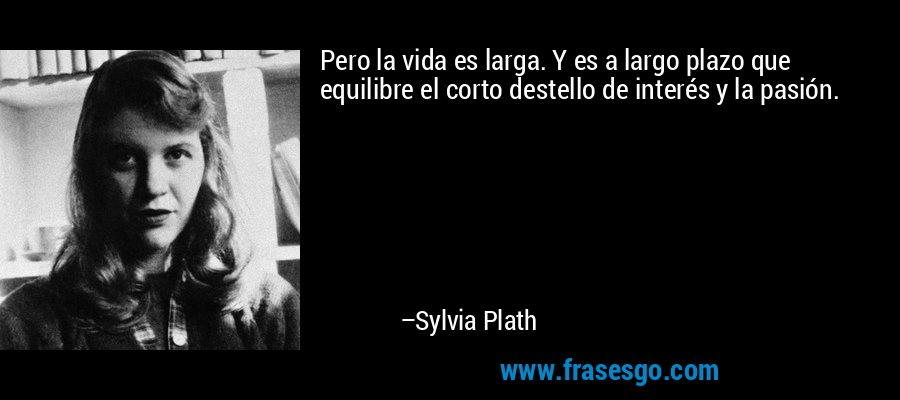 Pero la vida es larga. Y es a largo plazo que equilibre el corto destello de interés y la pasión. – Sylvia Plath