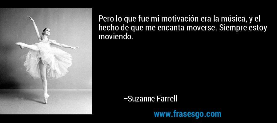 Pero lo que fue mi motivación era la música, y el hecho de que me encanta moverse. Siempre estoy moviendo. – Suzanne Farrell