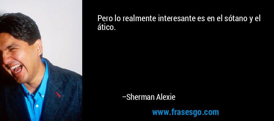 Pero lo realmente interesante es en el sótano y el ático. – Sherman Alexie