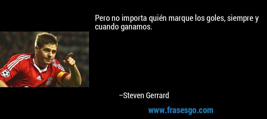 Pero no importa quién marque los goles, siempre y cuando ganamos. – Steven Gerrard