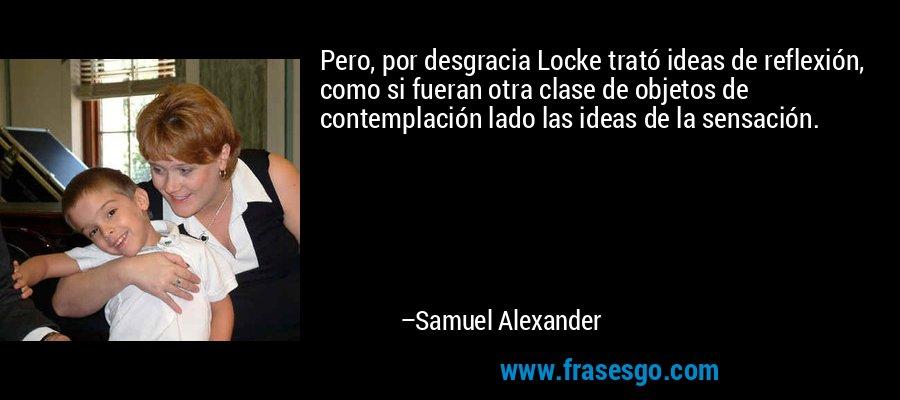 Pero, por desgracia Locke trató ideas de reflexión, como si fueran otra clase de objetos de contemplación lado las ideas de la sensación. – Samuel Alexander